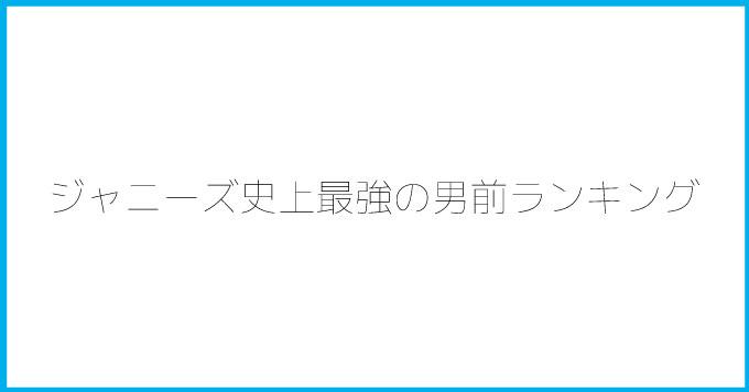 ジャニーズ史上最強の男前ランキング!長瀬(TOKIO)、岡田(V6)はやっぱり上位!