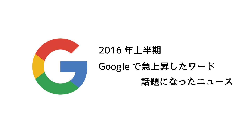 2016年上半期、Googleで急上昇した検索キーワードは「ベッキー」「SMAP」「熊本地震」