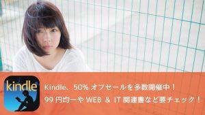 Kindle、50%オフセールを多数開催!99円セール、Web&IT書60%オフなど見逃せない!
