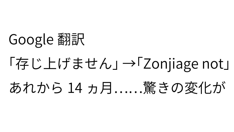 Google翻訳「存じ上げません → Zonjiage not」から14ヵ月、翻訳精度が向上されていると話題に