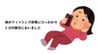 嫁がフィッシング詐欺で5万円被害にあったので実体験を記録しておきます